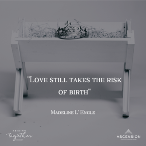 """Love still takes the risk of birth"" -Madeline L'Engle"