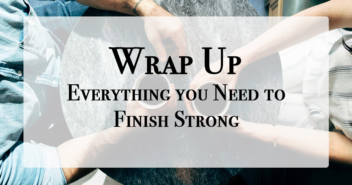 Wrap Up - Everything You Need to Finish Strong