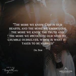 """The more we know God in our hearts, and the more we know love, the more we know the truth, and the more we recognize our need to humble ourselves, which is what it takes to be married."" - Dr. Bob Schuchts"